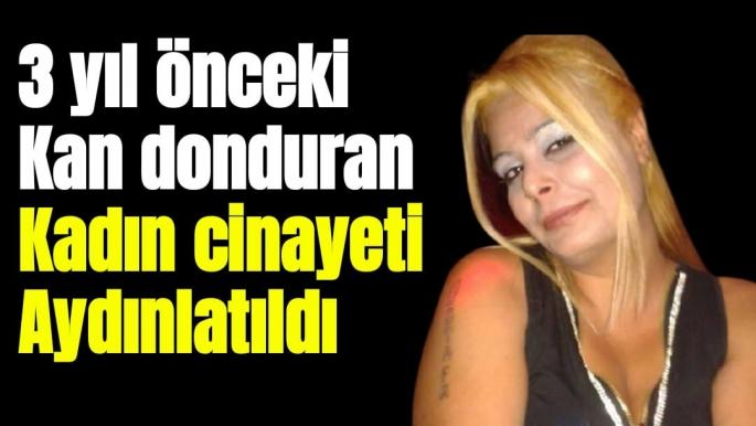 3 yıl önceki kan donduran kadın cinayeti aydınlatıldı