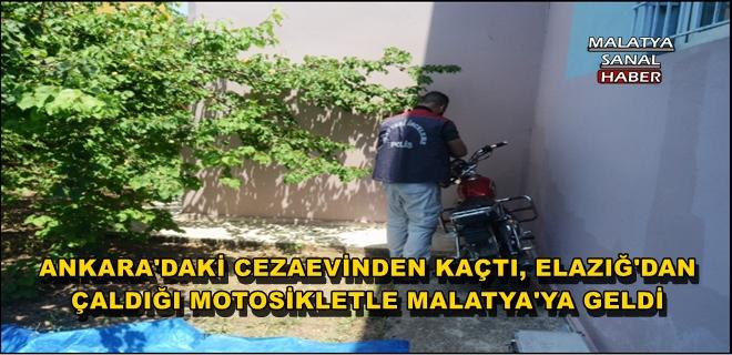 ANKARA'DAKİ CEZAEVİNDEN KAÇTI, ELAZIĞ'DAN ÇALDIĞI MOTOSİKLETLE MALATYA'YA GELDİ