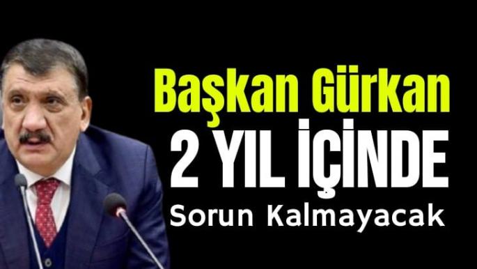 Başkan Gürkan 2 yıl içinde sorun kalmayacak