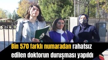 Bin 570 farklı numaradan rahatsız edilen doktorun duruşması yapıldı