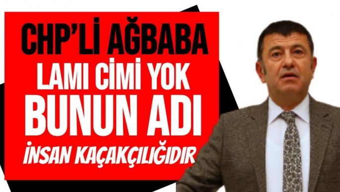 CHP'Lİ Ağbaba Lamı Cimi Yok Bunun Adı İnsan Kaçakçılığıdır!