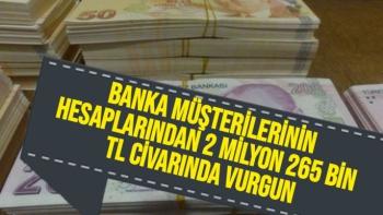Banka müşterilerinin hesaplarından 2 milyon 265 bin TL civarında vurgun