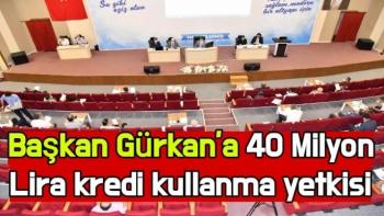 Başkan Gürkan'a 40 Milyon Lira kredi kullanma yetkisi