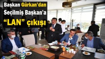Başkan Gürkan'dan Seçilmiş Başkan'a Lan Çıkışı