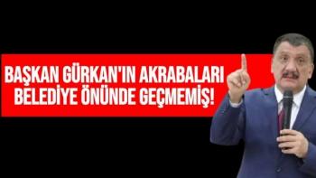 Başkan Gürkan'ın akrabaları belediye önünde geçmemiş!