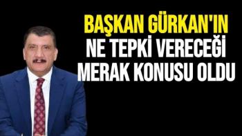 Başkan Gürkan'ın ne tepki vereceği merak konusu oldu