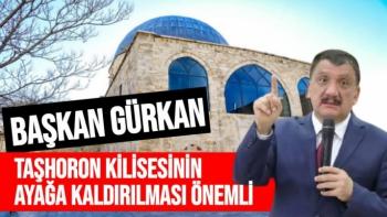 Başkan Gürkan Taşhoron Kilisesinin ayağa kaldırılması önemli