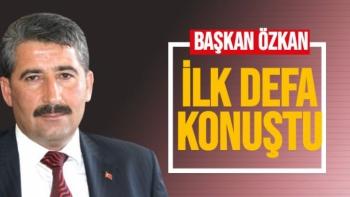 Başkan Özkan ilk defa konuştu
