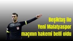 Beşiktaş ile Yeni Malatyaspor maçının hakemi belli oldu