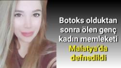 Botoks olduktan sonra ölen genç kadın memleketi Malatya´da defnedildi