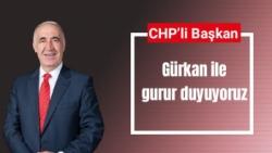 CHP'li Başkan  Gürkan ile gurur duyuyoruz