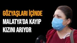 Gözyaşları içinde Malatya'da kayıp kızını arıyor