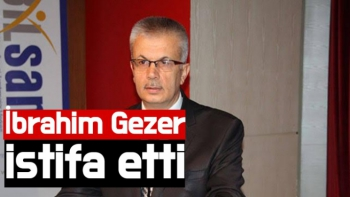 İbrahim Gezer istifa etti