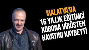 Malatya'da 16 yıllık eğitimci korona virüsten hayatını kaybetti