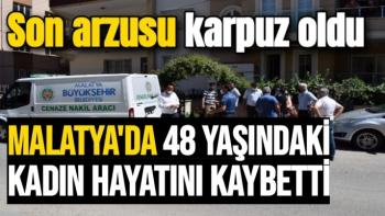 Malatya'da 48 yaşındaki kadın hayatını kaybetti.