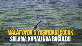 Malatya'da 5 yaşındaki çocuk Sulama Kanalında Boğuldu