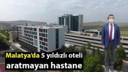 Malatya'da 5 yıldızlı oteli aratmayan hastane