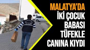 Malatya'da İki çocuk babası tüfekle canına kıydı