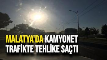 Malatya'da kamyonet trafikte tehlike saçtı