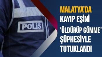 Malatya'da Kayıp eşini 'öldürüp gömme' şüphesiyle tutuklandı