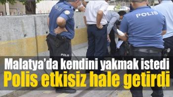 Malatya'da kendini yakmak istedi, polis etkisiz hale getirdi