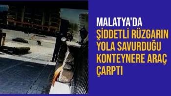 Malatya'da Şiddetli rüzgarın yola savurduğu konteynere araç çarptı