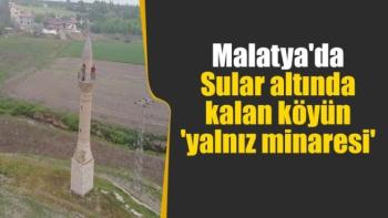 Malatya'da Sular altında kalan köyün 'yalnız minaresi'