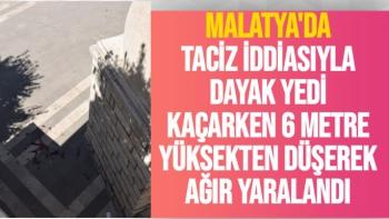 Malatya'da taciz iddiasıyla dayak yedi, kaçarken 6 metre yüksekten düşerek ağır yaralandı