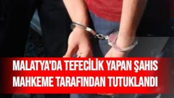 Malatya'da Tefecilik yapan şahıs mahkeme tarafından tutuklandı
