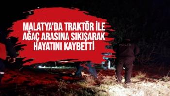 Malatya'da Traktör ile ağaç arasına sıkışarak hayatını kaybetti