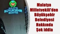 Malatya Milletvekili'den  Büyükşehir Belediyesi Hakkında Şok iddia