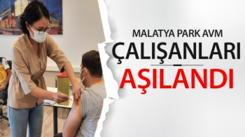 Malatya Park AVM çalışanları aşılandı