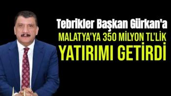 Tebrikler Başkan Gürkan'a Malatya'ya 350 milyon TL'lik yatırımı getirdi