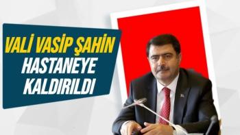 Vali Vasip Şahin hastaneye kaldırıldı