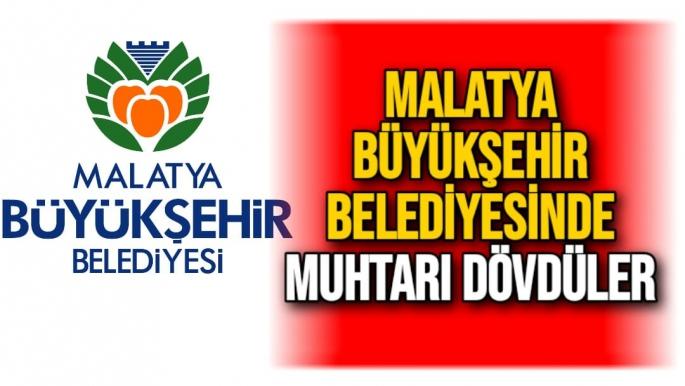 Malatya Büyükşehir Belediyesinde Muhtarı dövdüler