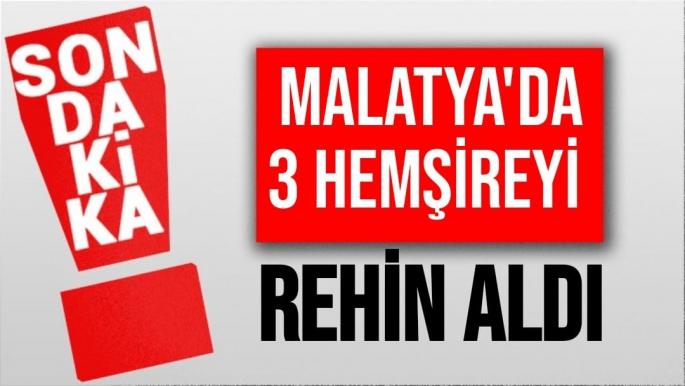 Malatya'da 3 hemşireyi rehin aldı