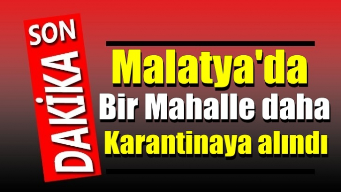 Malatya'da bir mahalle daha karantinaya alındı