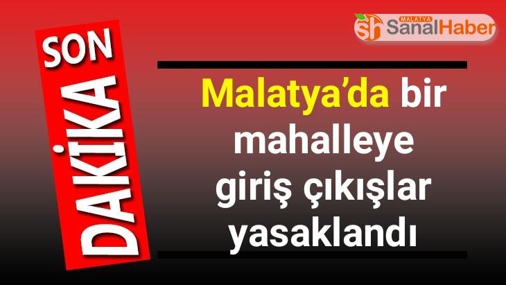 Malatya'da bir mahalleye giriş çıkışlar yasaklandı