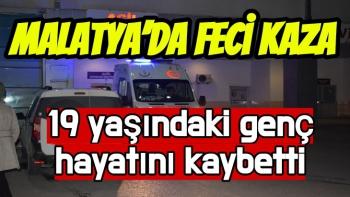 Malatya'da Feci kaza 19 yaşındaki genç hayatını kaybetti