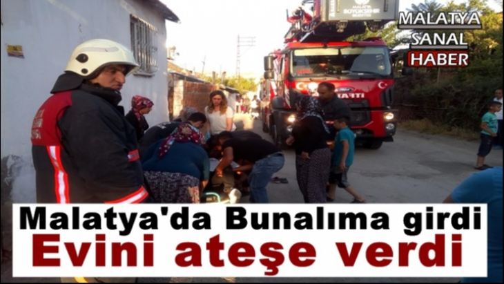 Malatya'da Bunalıma girdi, evini ateşe verdi
