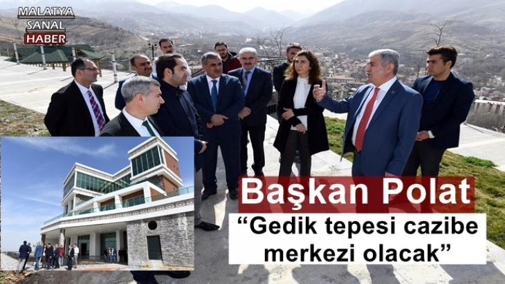 """Başkan Polat """"Gedik tepesi cazibe merkezi olacak"""""""