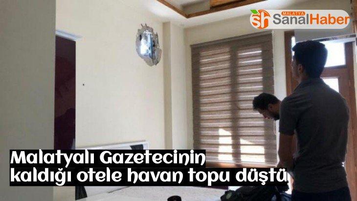 Malatyalı Gazetecinin kaldığı otele havan topu düştü