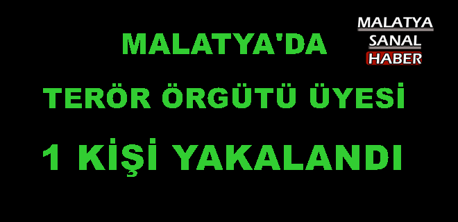MALATYA'DA TERÖR ÖRGÜTÜ ÜYESİ 1 KİŞİ YAKALANDI