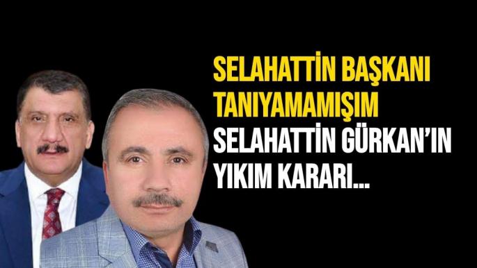 Selahattin Başkanı Tanıyamamışım  Selahattin Gürkan'ın Yıkım Kararı…