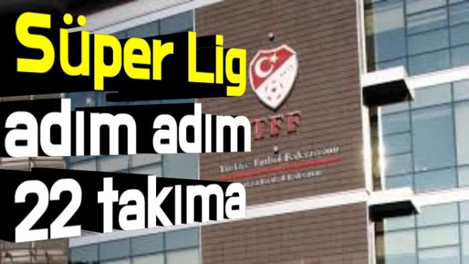 Süper Lig adım adım 22 takıma çıkıyor
