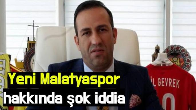 Yeni Malatyaspor hakkında şok iddia